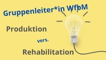 Gruppenleiter WfbM zwischen Produktion und Rehabilitation